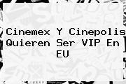 Cinepolis. Cinemex y Cinepolis quieren ser VIP en EU, Enlaces, Imágenes, Videos y Tweets