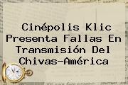 <b>Cinépolis Klic</b> Presenta Fallas En Transmisión Del Chivas-América