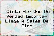 Cinta ?<b>Lo Que De Verdad Importa</b>? Llega A Salas De Cine