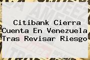 <b>Citibank</b> Cierra Cuenta En Venezuela Tras Revisar Riesgo