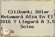 <b>Citibank</b>: Dólar Retomará Alza En El 2016 Y Llegará A 3,5 Soles