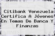 <b>Citibank</b> Venezuela Certifica A Jóvenes En Temas De Banca Y Finanzas