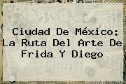 Ciudad De México: La Ruta Del Arte De <b>Frida</b> Y Diego