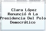<b>Clara López</b> Renunció A La Presidencia Del Polo Democrático