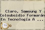 Claro, Samsung Y Colsubsidio Formarán En Tecnología A ...