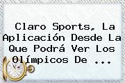 <b>Claro Sports</b>, La Aplicación Desde La Que Podrá Ver Los Olímpicos De ...