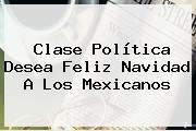 Clase Política Desea <b>Feliz Navidad</b> A Los Mexicanos