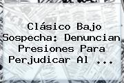 Clásico Bajo Sospecha: Denuncian Presiones Para Perjudicar Al <b>...</b>