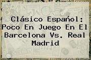 Clásico Español: Poco En Juego En El <b>Barcelona Vs</b>. <b>Real Madrid</b>