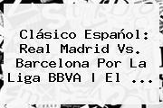 Clásico Español: <b>Real Madrid Vs</b>. <b>Barcelona</b> Por La Liga BBVA   El <b>...</b>