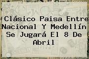 Clásico Paisa Entre <b>Nacional</b> Y Medellín Se Jugará El 8 De Abril
