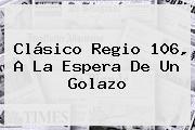 <b>Clásico Regio 106</b>, A La Espera De Un Golazo