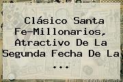 Clásico <b>Santa Fe</b>-Millonarios, Atractivo De La Segunda Fecha De La <b>...</b>