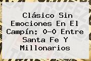 Clásico Sin Emociones En El Campín: 0-0 Entre <b>Santa Fe</b> Y Millonarios