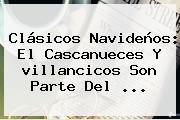 Clásicos Navideños: El Cascanueces Y <b>villancicos</b> Son Parte Del <b>...</b>