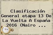 Clasificación General <b>etapa 13</b> De La <b>Vuelta A España 2016</b> (Nairo ...