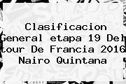 Clasificacion General <b>etapa 19</b> Del <b>tour De Francia 2016</b> Nairo Quintana