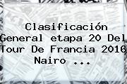 Clasificación General <b>etapa 20</b> Del <b>Tour De Francia 2016</b> Nairo ...
