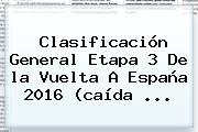 Clasificación General Etapa 3 De La <b>Vuelta A España 2016</b> (caída ...