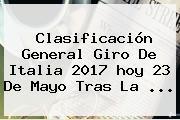 Clasificación General <b>Giro De Italia 2017</b> Hoy 23 De Mayo Tras La ...