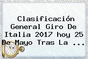 Clasificación General <b>Giro De Italia</b> 2017 <b>hoy</b> 25 De Mayo Tras La ...