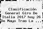 Clasificación General <b>Giro De Italia</b> 2017 <b>hoy</b> 26 De Mayo Tras La ...