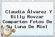 <b>Claudia Álvarez</b> Y Billy Rovzar Comparten Fotos De Su Luna De Miel