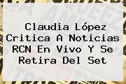 <b>Claudia López</b> Critica A Noticias RCN En Vivo Y Se Retira Del Set