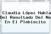 <b>Claudia López</b> Habla Del Resultado Del No En El Plebiscito