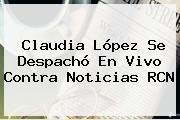 <b>Claudia López</b> Se Despachó En Vivo Contra Noticias RCN