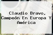 <b>Claudio Bravo</b>, Campeón En Europa Y América