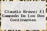 <b>Claudio Bravo</b>: El Campeón De Los Dos Continentes