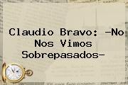 <b>Claudio Bravo</b>: ?No Nos Vimos Sobrepasados?