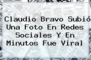 <b>Claudio Bravo</b> Subió Una Foto En Redes Sociales Y En Minutos Fue Viral