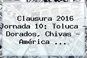 Clausura <b>2016</b> Jornada 10: Toluca - Dorados, <b>Chivas</b> - <b>América</b> <b>...</b>