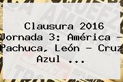 Clausura 2016 <b>Jornada 3</b>: América - Pachuca, León - Cruz Azul <b>...</b>