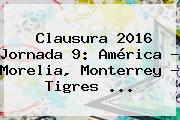 Clausura <b>2016</b> Jornada 9: América - Morelia, Monterrey - Tigres <b>...</b>