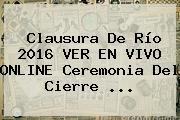 <b>Clausura</b> De Río <b>2016</b> VER EN VIVO ONLINE Ceremonia Del Cierre ...