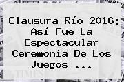 <b>Clausura</b> Río 2016: Así Fue La Espectacular Ceremonia De Los <b>Juegos</b> ...