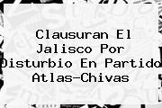 Clausuran El Jalisco Por Disturbio En Partido Atlas-<b>Chivas</b>