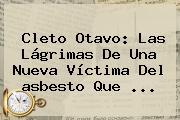 Cleto Otavo: Las Lágrimas De Una Nueva Víctima Del <b>asbesto</b> Que ...