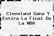 Cleveland Gana Y Estira La Final De La <b>NBA</b>