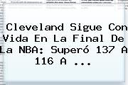 Cleveland Sigue Con Vida En La Final De La <b>NBA</b>: Superó 137 A 116 A ...