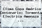 Clima <b>Copa América Centenario</b>: Tormenta Electrica Amenaza ...
