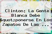 """Clinton: La Gente Blanca Debe """"ponerse En Los Zapatos De Las ..."""
