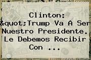 """Clinton: """"Trump Va A Ser Nuestro Presidente. Le Debemos Recibir Con ..."""