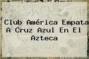 <b>Club América</b> Empata A Cruz Azul En El Azteca