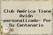 <b>Club América</b> Tiene Avión ?personalizado? Por Su Centenario