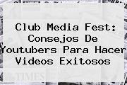 <i>Club Media Fest: Consejos De Youtubers Para Hacer Videos Exitosos</i>