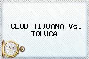 CLUB <b>TIJUANA Vs</b>. <b>TOLUCA</b>